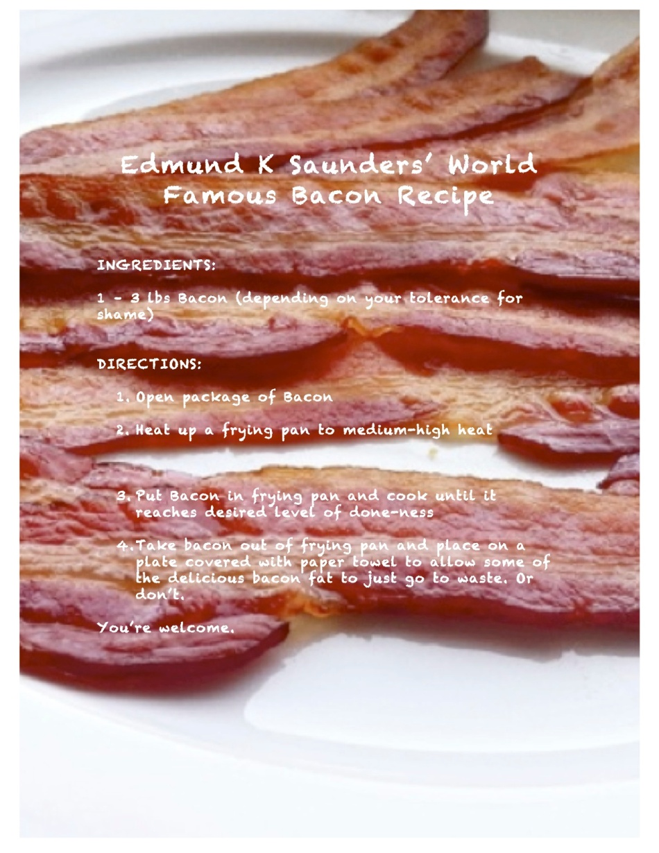 Because I love bacon, and I think you should love it too, I give this recipe, which has been in my family for generations, as my gift to you. May you do it justice.